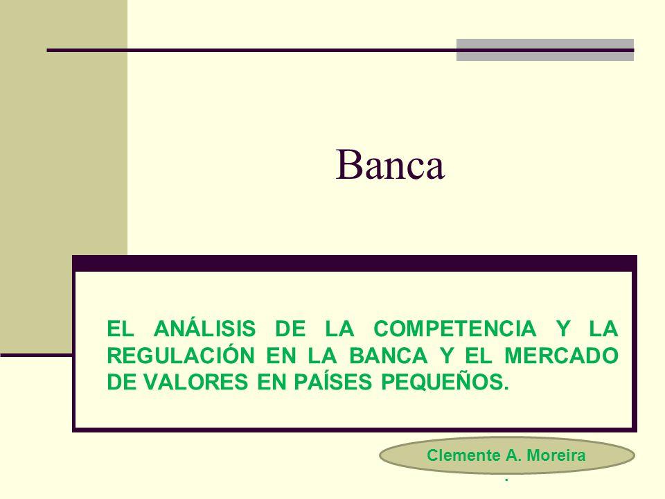 Banca EL ANÁLISIS DE LA COMPETENCIA Y LA REGULACIÓN EN LA BANCA Y EL MERCADO DE VALORES EN PAÍSES PEQUEÑOS. Clemente A. Moreira.