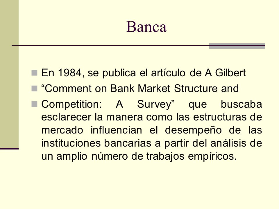 Banca En 1984, se publica el artículo de A Gilbert Comment on Bank Market Structure and Competition: A Survey que buscaba esclarecer la manera como la
