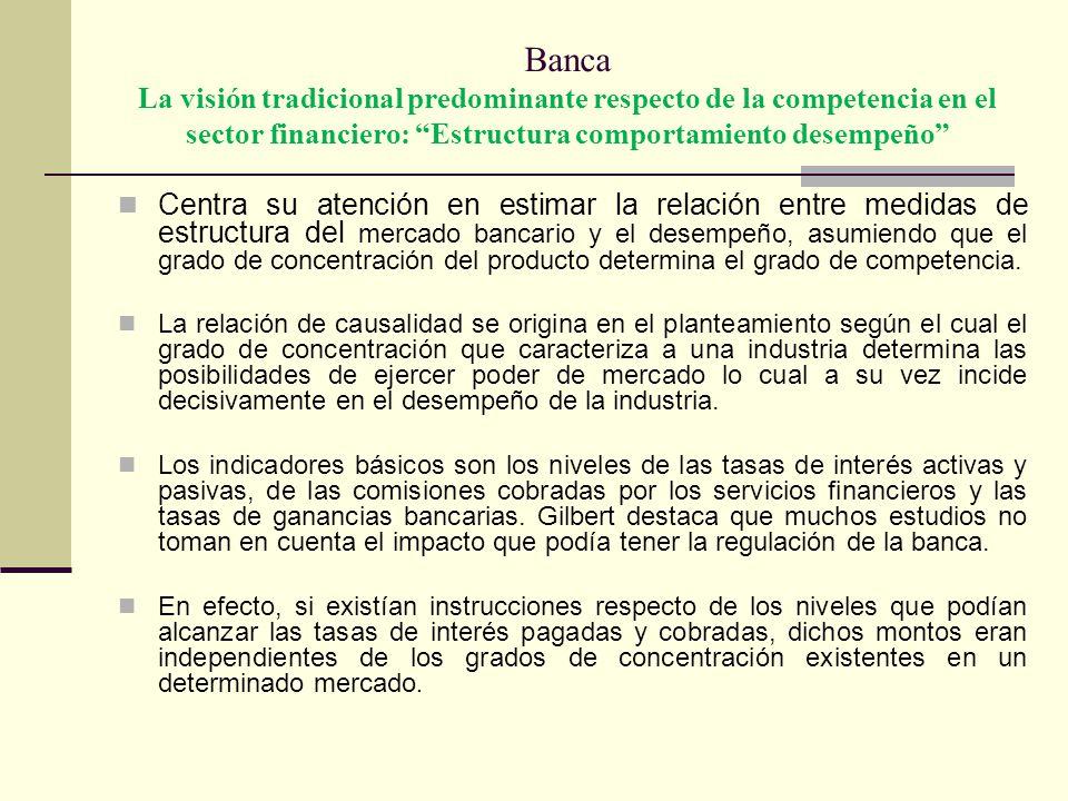 Banca La visión tradicional predominante respecto de la competencia en el sector financiero: Estructura comportamiento desempeño Centra su atención en