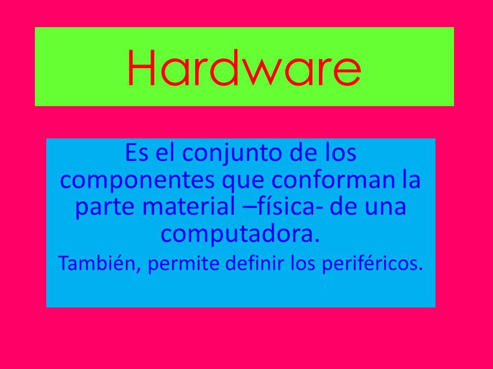 Hardware Es el conjunto de los componentes que conforman la parte material –física- de una computadora. También, permite definir los periféricos.