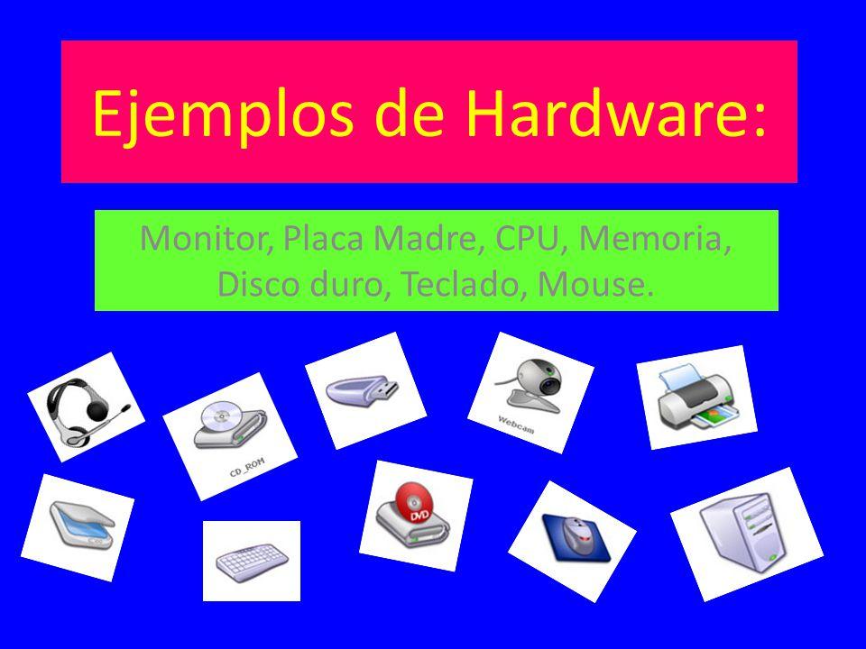 Ejemplos de Hardware: Monitor, Placa Madre, CPU, Memoria, Disco duro, Teclado, Mouse.