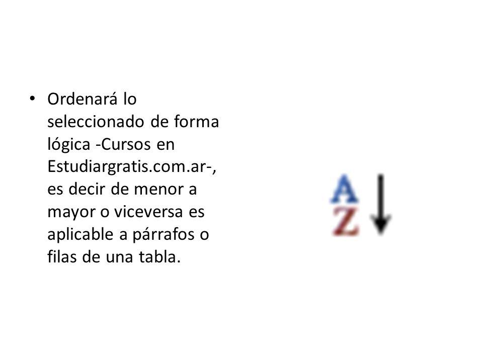 Ordenará lo seleccionado de forma lógica -Cursos en Estudiargratis.com.ar-, es decir de menor a mayor o viceversa es aplicable a párrafos o filas de u