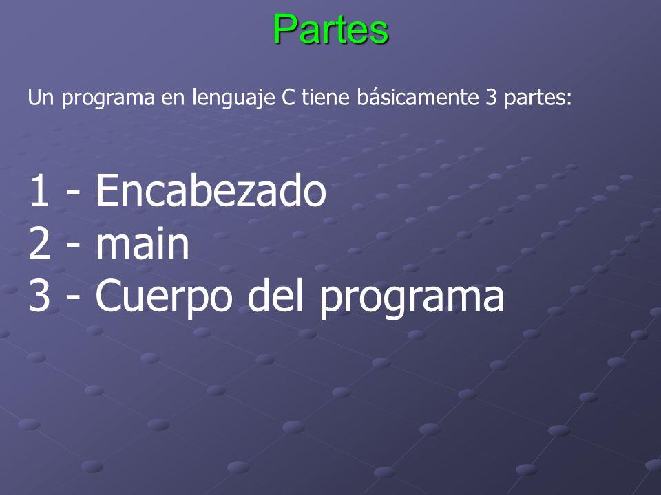 Partes Un programa en lenguaje C tiene básicamente 3 partes: 1 - Encabezado 2 - main 3 - Cuerpo del programa