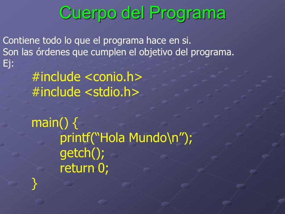 Cuerpo del Programa Contiene todo lo que el programa hace en si. Son las órdenes que cumplen el objetivo del programa. Ej: #include main() { printf(Ho