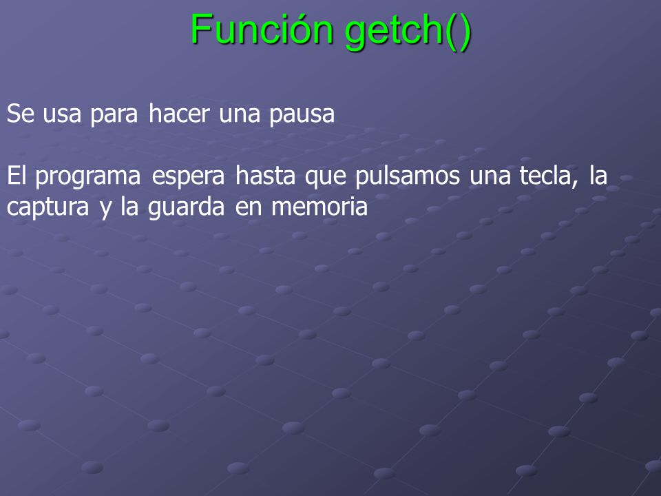 Función getch() Se usa para hacer una pausa El programa espera hasta que pulsamos una tecla, la captura y la guarda en memoria