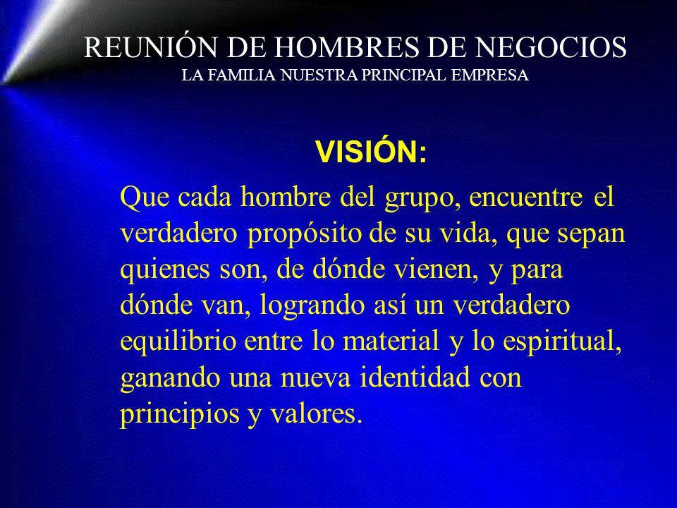 REUNIÓN DE HOMBRES DE NEGOCIOS LA FAMILIA NUESTRA PRINCIPAL EMPRESA VISIÓN: Que cada hombre del grupo, encuentre el verdadero propósito de su vida, qu