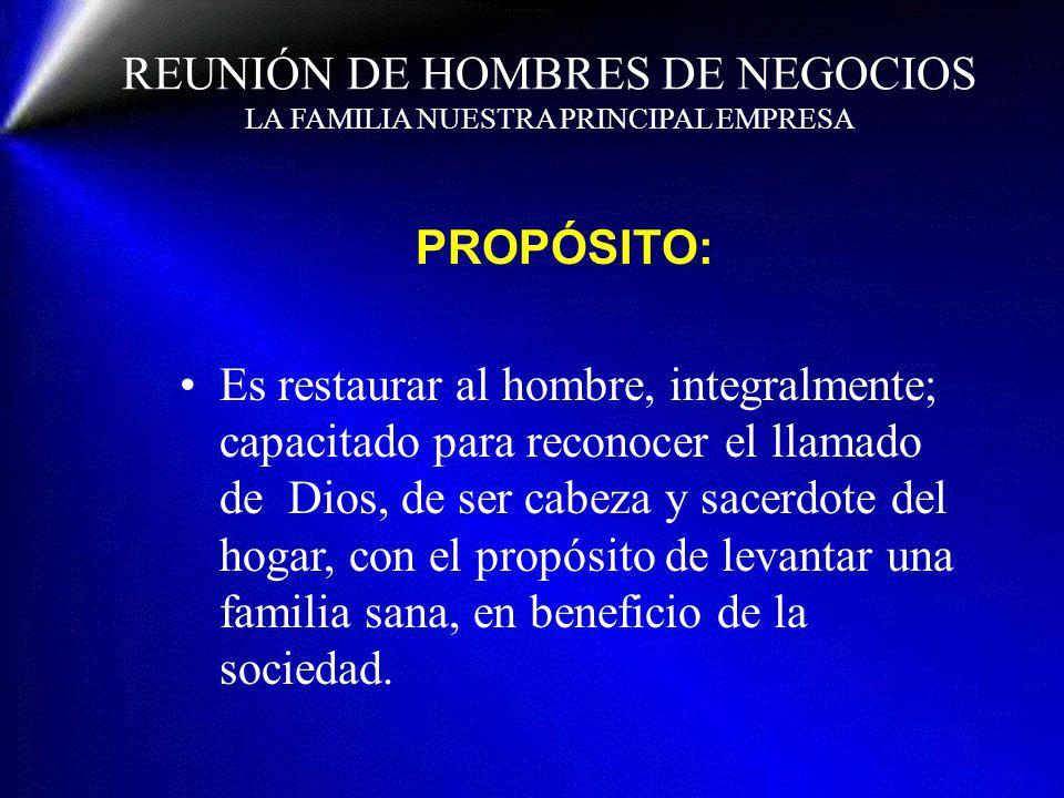 REUNIÓN DE HOMBRES DE NEGOCIOS LA FAMILIA NUESTRA PRINCIPAL EMPRESA PROPÓSITO: Es restaurar al hombre, integralmente; capacitado para reconocer el lla