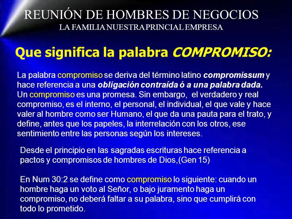 REUNIÓN DE HOMBRES DE NEGOCIOS LA FAMILIA NUESTRA PRINCIAL EMPRESA Que significa la palabra COMPROMISO: La palabra compromiso se deriva del término la