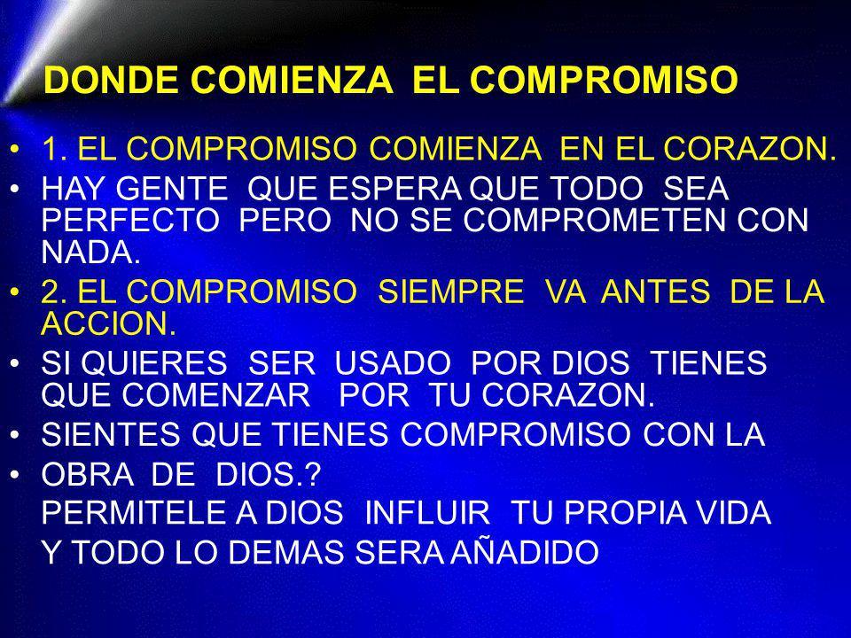 DONDE COMIENZA EL COMPROMISO 1. EL COMPROMISO COMIENZA EN EL CORAZON. HAY GENTE QUE ESPERA QUE TODO SEA PERFECTO PERO NO SE COMPROMETEN CON NADA. 2. E