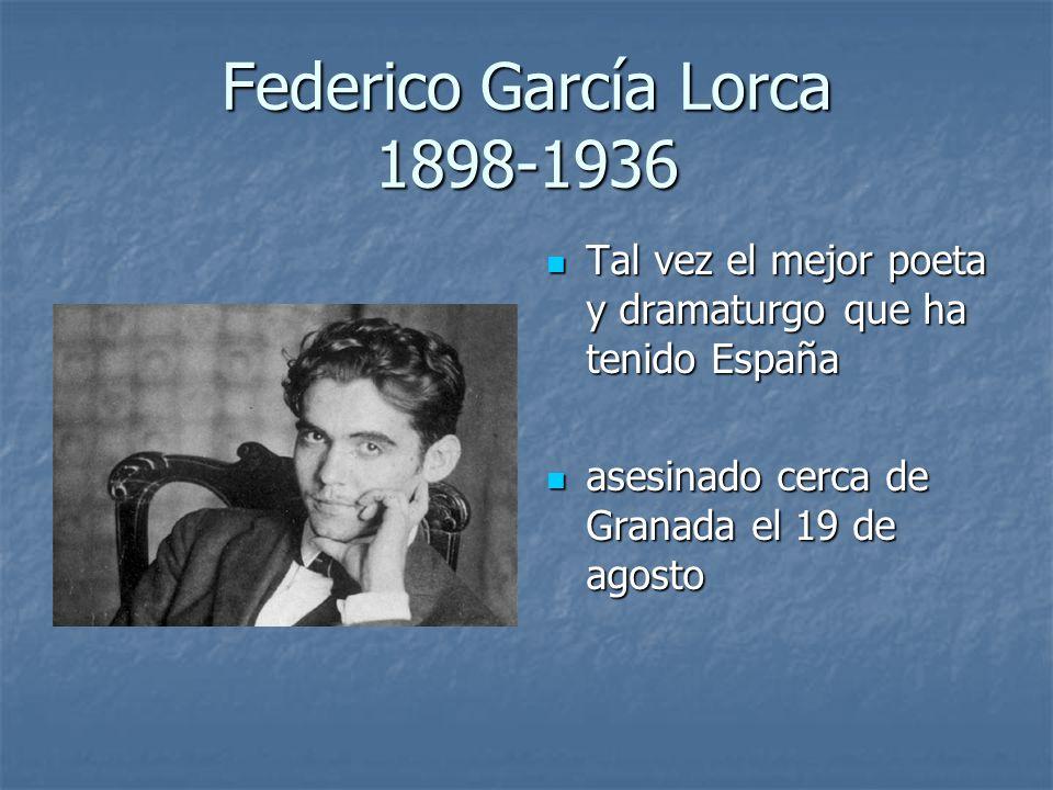 Federico García Lorca 1898-1936 Tal vez el mejor poeta y dramaturgo que ha tenido España Tal vez el mejor poeta y dramaturgo que ha tenido España asesinado cerca de Granada el 19 de agosto asesinado cerca de Granada el 19 de agosto