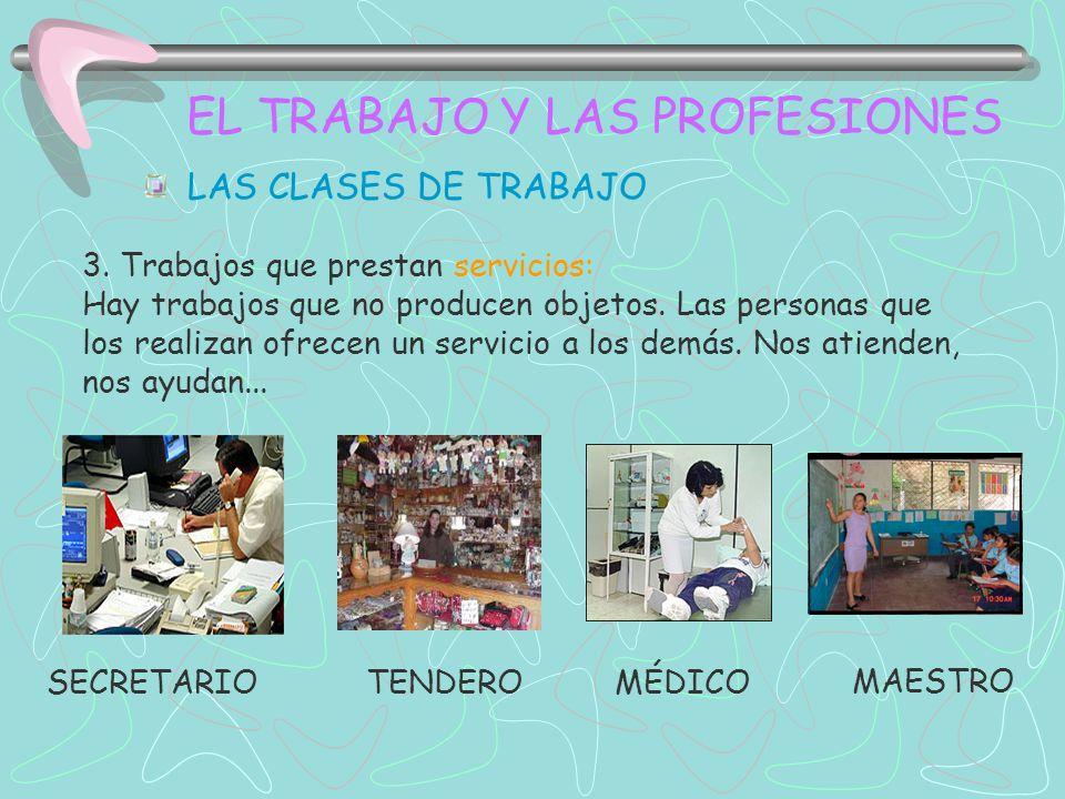 EL TRABAJO Y LAS PROFESIONES LAS CLASES DE TRABAJO 3. Trabajos que prestan servicios: Hay trabajos que no producen objetos. Las personas que los reali