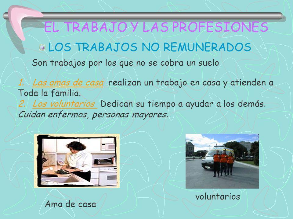 EL TRABAJO Y LAS PROFESIONES LOS TRABAJOS NO REMUNERADOS 1.Las amas de casa realizan un trabajo en casa y atienden a Toda la familia.
