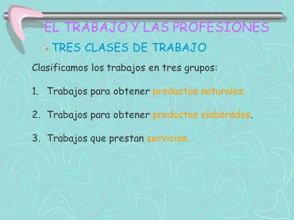 EL TRABAJO Y LAS PROFESIONES TRES CLASES DE TRABAJO Clasificamos los trabajos en tres grupos: 1.Trabajos para obtener productos naturales. 2.Trabajos