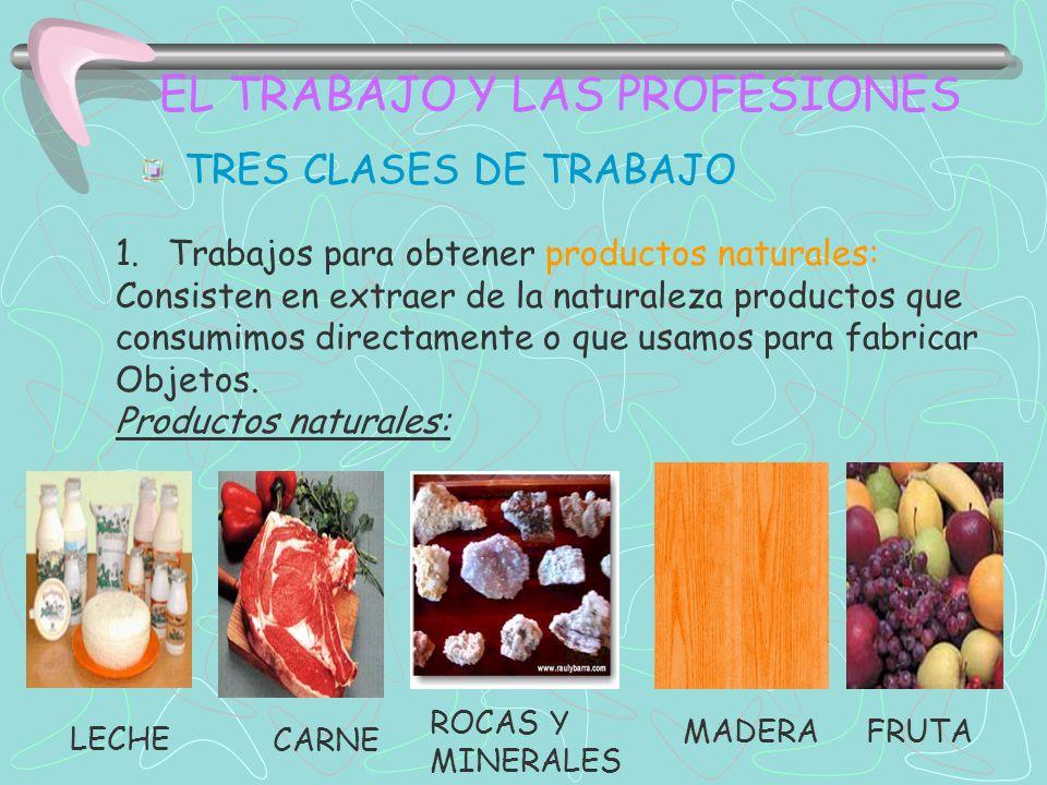 EL TRABAJO Y LAS PROFESIONES TRES CLASES DE TRABAJO 1.Trabajos para obtener productos naturales: Consisten en extraer de la naturaleza productos que consumimos directamente o que usamos para fabricar Objetos.