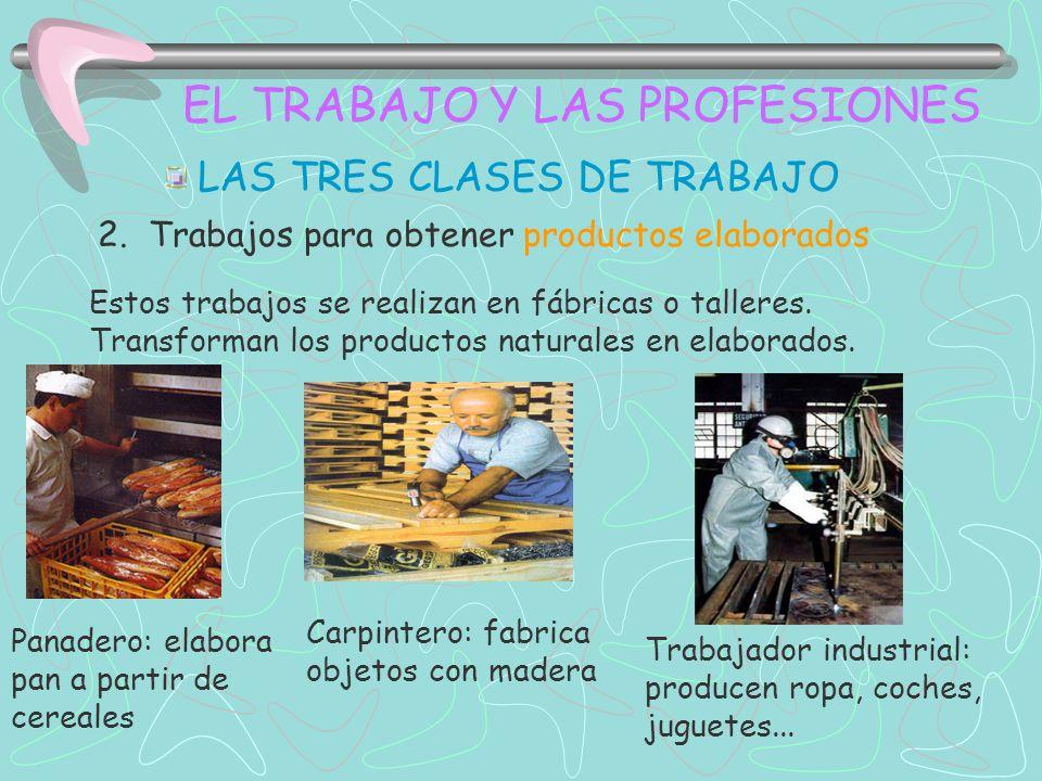 EL TRABAJO Y LAS PROFESIONES LAS TRES CLASES DE TRABAJO 2. Trabajos para obtener productos elaborados Estos trabajos se realizan en fábricas o tallere