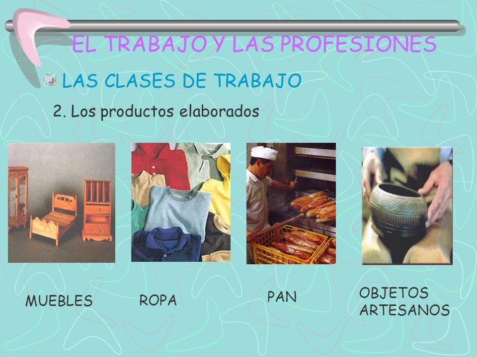 EL TRABAJO Y LAS PROFESIONES LAS CLASES DE TRABAJO 2. Los productos elaborados MUEBLES ROPA PAN OBJETOS ARTESANOS