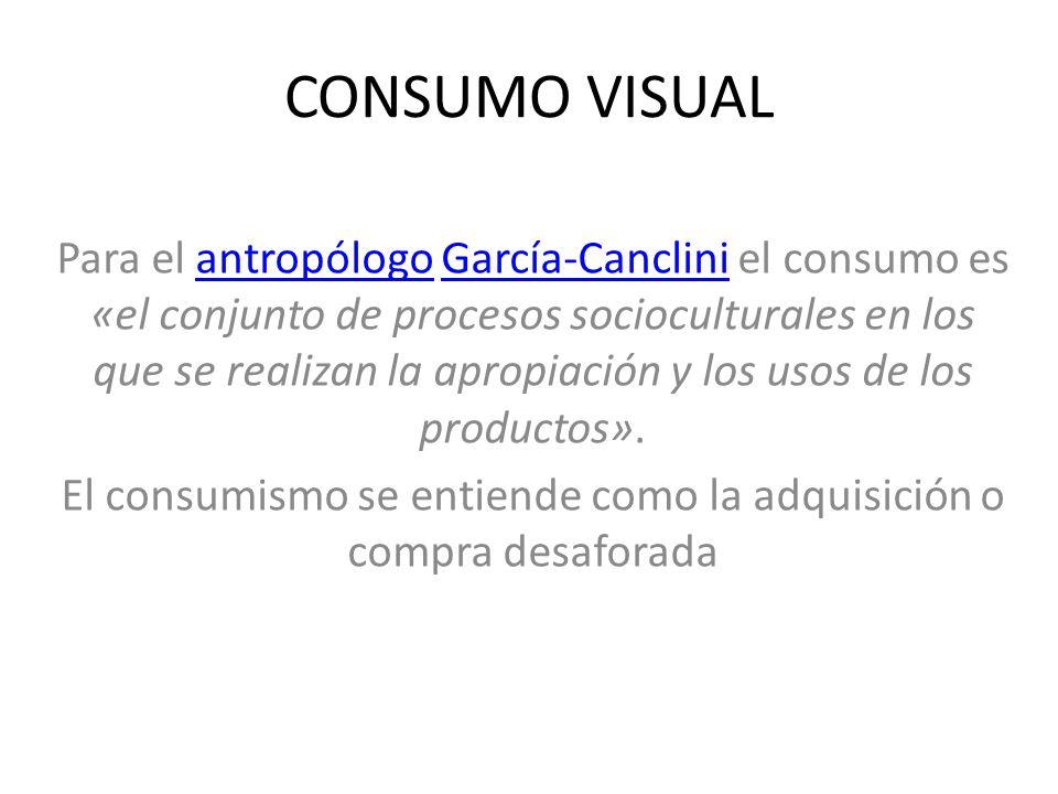 CONSUMO VISUAL Para el antropólogo García-Canclini el consumo es «el conjunto de procesos socioculturales en los que se realizan la apropiación y los