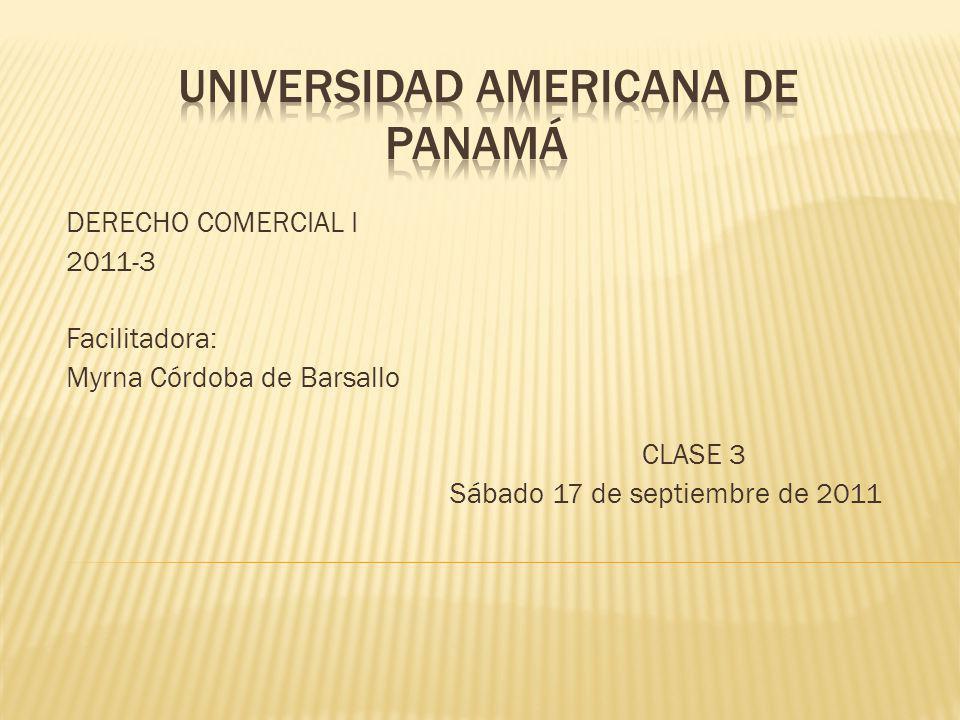 DERECHO COMERCIAL I 2011-3 Facilitadora: Myrna Córdoba de Barsallo CLASE 3 Sábado 17 de septiembre de 2011