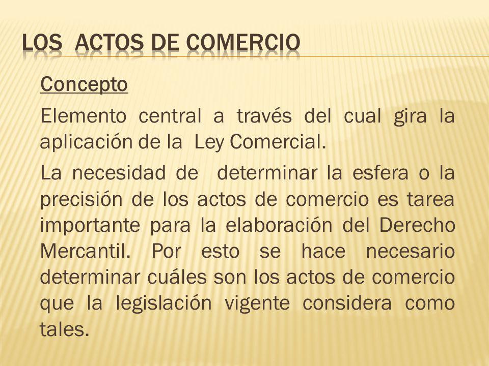 Concepto Elemento central a través del cual gira la aplicación de la Ley Comercial. La necesidad de determinar la esfera o la precisión de los actos d