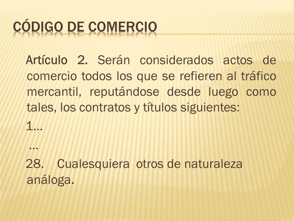 Artículo 2. Serán considerados actos de comercio todos los que se refieren al tráfico mercantil, reputándose desde luego como tales, los contratos y t