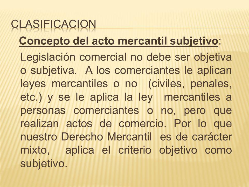 Concepto del acto mercantil subjetivo: Legislación comercial no debe ser objetiva o subjetiva. A los comerciantes le aplican leyes mercantiles o no (c