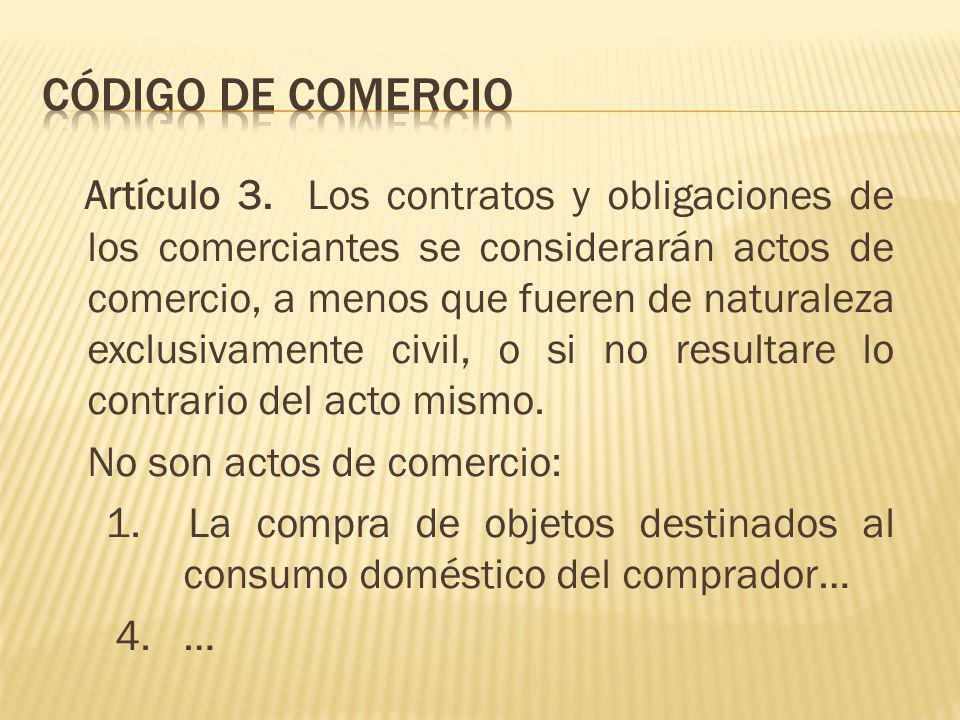 Artículo 3. Los contratos y obligaciones de los comerciantes se considerarán actos de comercio, a menos que fueren de naturaleza exclusivamente civil,