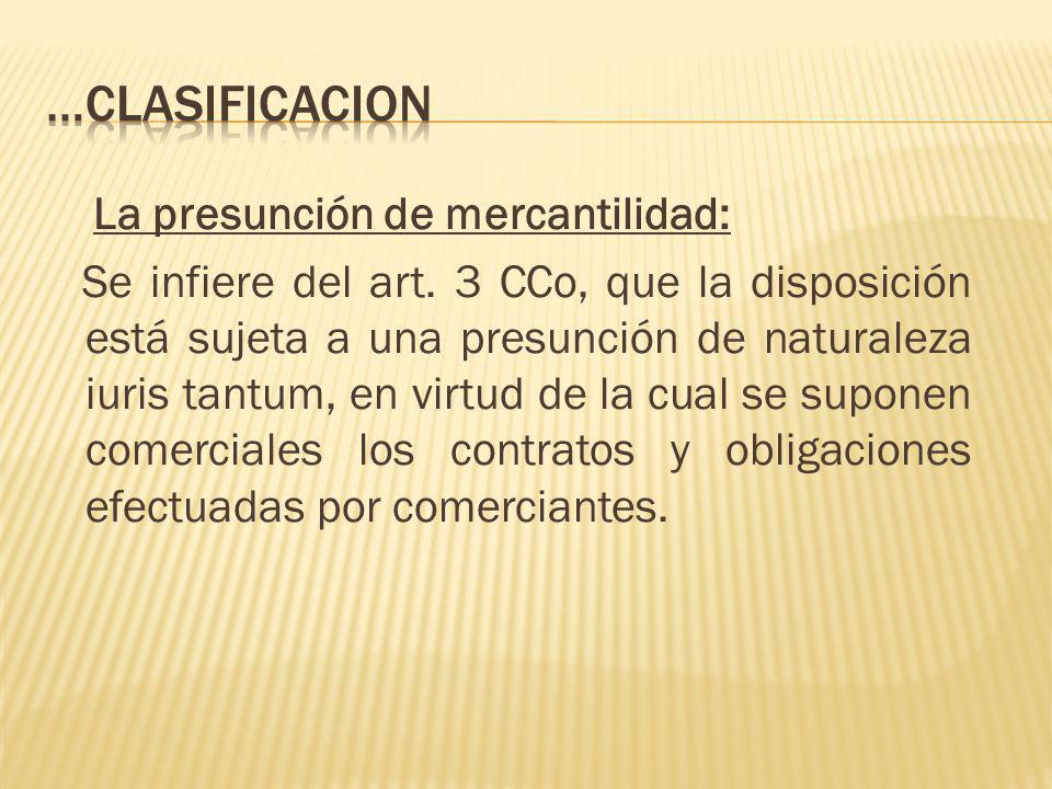 La presunción de mercantilidad: Se infiere del art. 3 CCo, que la disposición está sujeta a una presunción de naturaleza iuris tantum, en virtud de la
