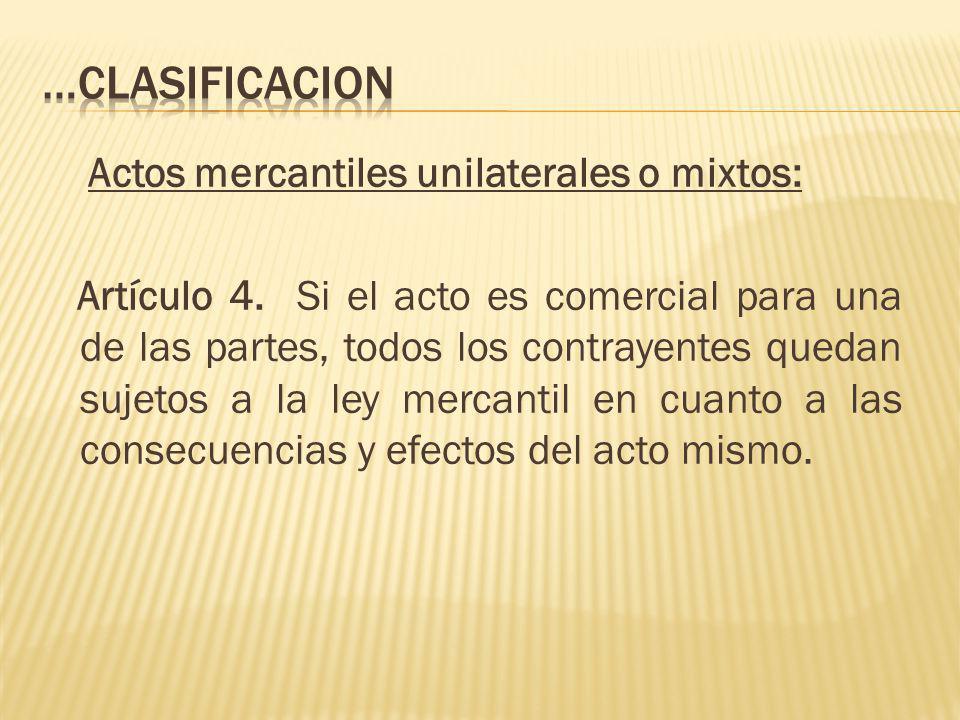 Actos mercantiles unilaterales o mixtos: Artículo 4. Si el acto es comercial para una de las partes, todos los contrayentes quedan sujetos a la ley me