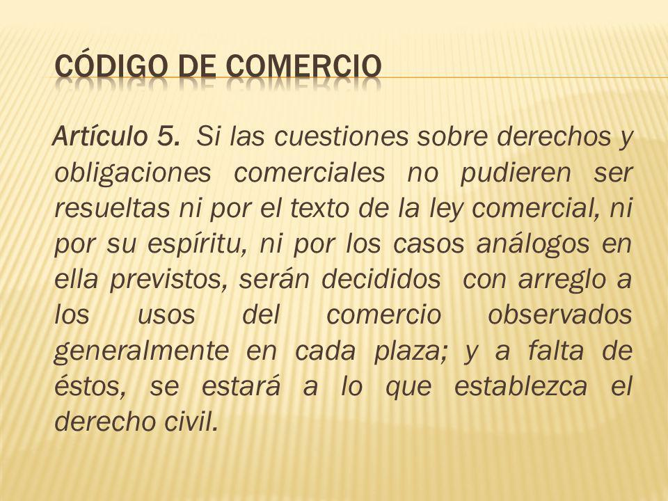 Artículo 5. Si las cuestiones sobre derechos y obligaciones comerciales no pudieren ser resueltas ni por el texto de la ley comercial, ni por su espír