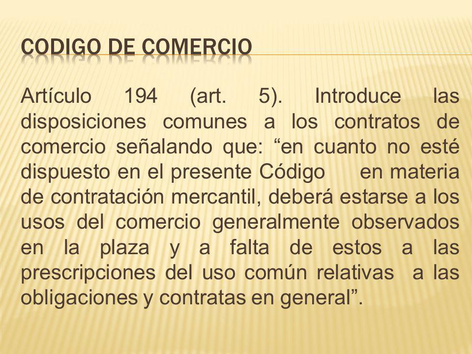 Artículo 194 (art. 5). Introduce las disposiciones comunes a los contratos de comercio señalando que: en cuanto no esté dispuesto en el presente Códig