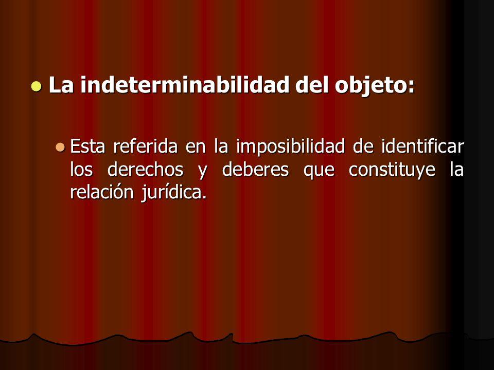 La indeterminabilidad del objeto: La indeterminabilidad del objeto: Esta referida en la imposibilidad de identificar los derechos y deberes que consti
