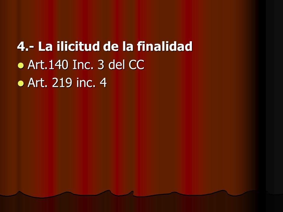 4.- La ilicitud de la finalidad Art.140 Inc. 3 del CC Art.140 Inc. 3 del CC Art. 219 inc. 4 Art. 219 inc. 4