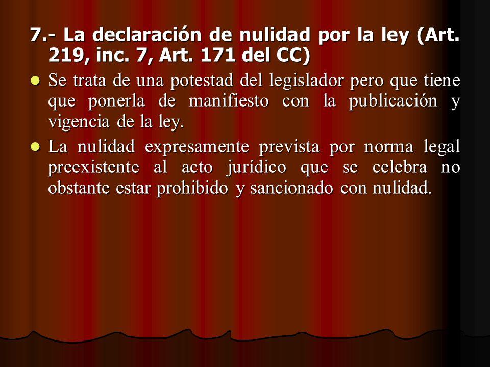 7.- La declaración de nulidad por la ley (Art. 219, inc. 7, Art. 171 del CC) Se trata de una potestad del legislador pero que tiene que ponerla de man