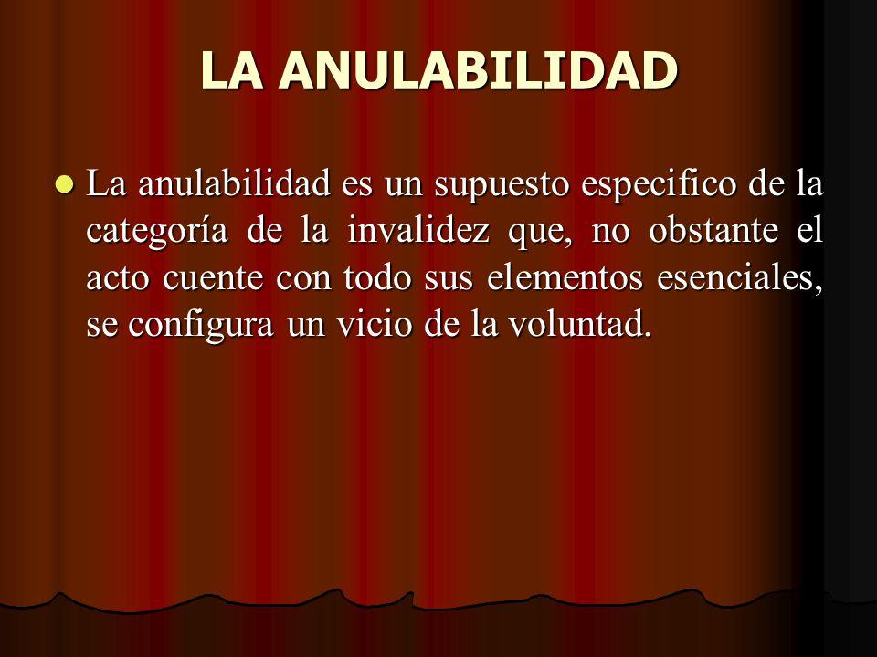 LA ANULABILIDAD La anulabilidad es un supuesto especifico de la categoría de la invalidez que, no obstante el acto cuente con todo sus elementos esenc