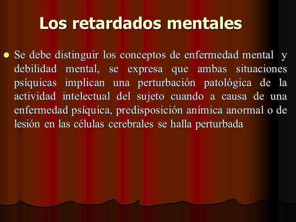Los retardados mentales Se debe distinguir los conceptos de enfermedad mental y debilidad mental, se expresa que ambas situaciones psíquicas implican