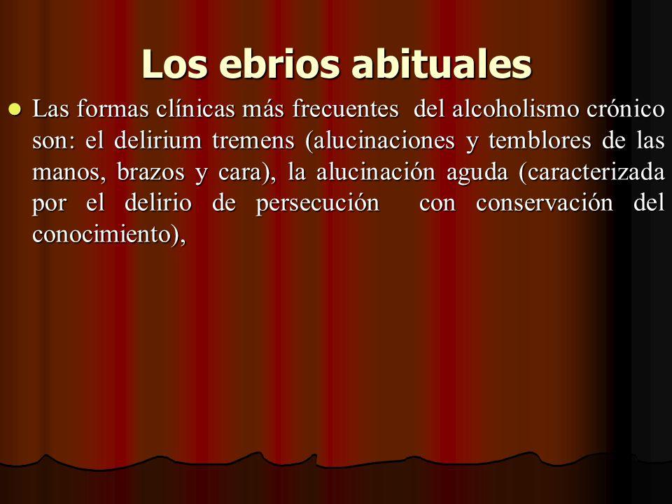 Los ebrios abituales Los ebrios abituales Las formas clínicas más frecuentes del alcoholismo crónico son: el delirium tremens (alucinaciones y temblor