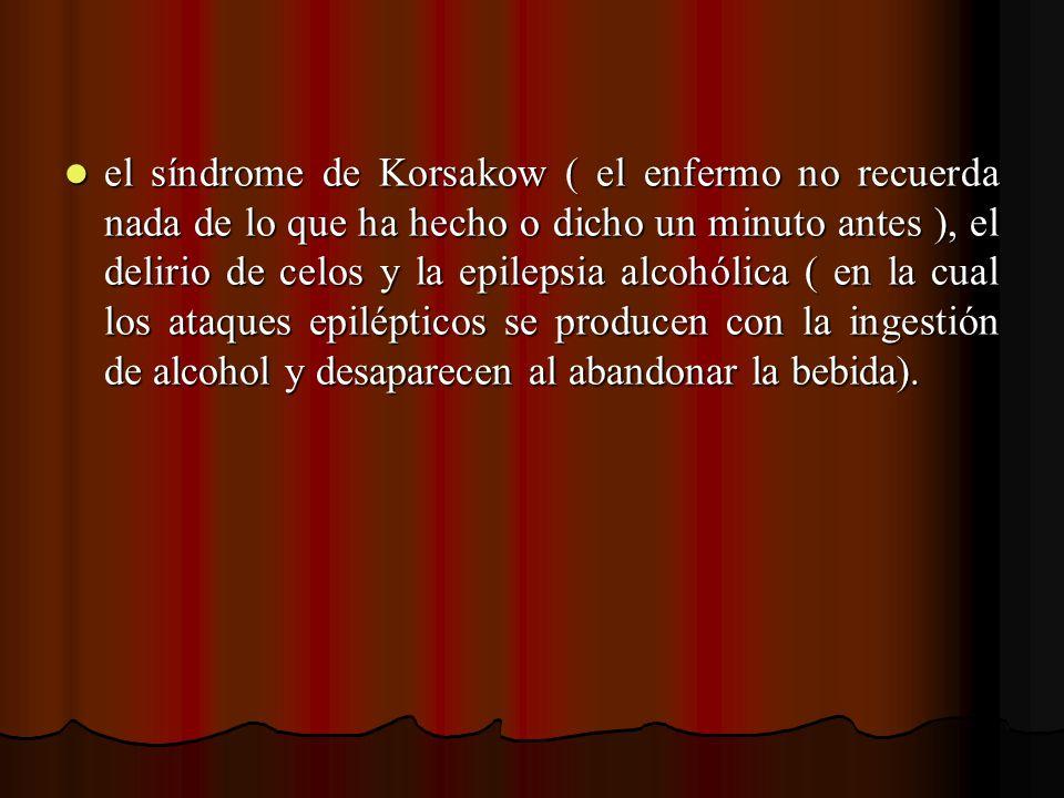 el síndrome de Korsakow ( el enfermo no recuerda nada de lo que ha hecho o dicho un minuto antes ), el delirio de celos y la epilepsia alcohólica ( en