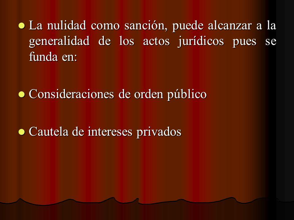 La nulidad como sanción, puede alcanzar a la generalidad de los actos jurídicos pues se funda en: La nulidad como sanción, puede alcanzar a la general