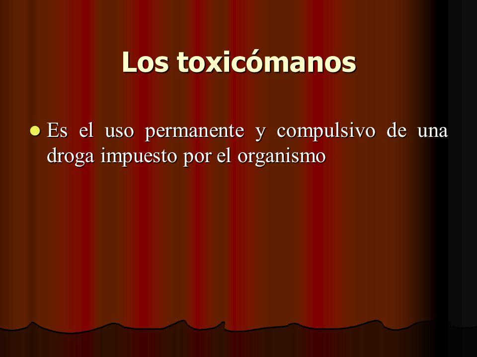 Los toxicómanos Es el uso permanente y compulsivo de una droga impuesto por el organismo Es el uso permanente y compulsivo de una droga impuesto por e