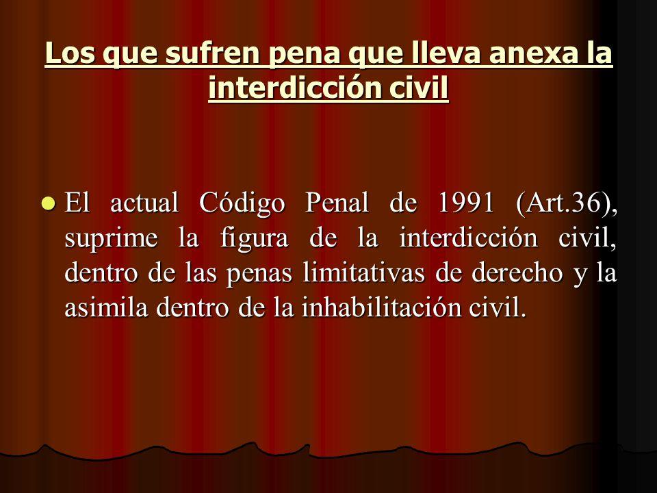 Los que sufren pena que lleva anexa la interdicción civil El actual Código Penal de 1991 (Art.36), suprime la figura de la interdicción civil, dentro