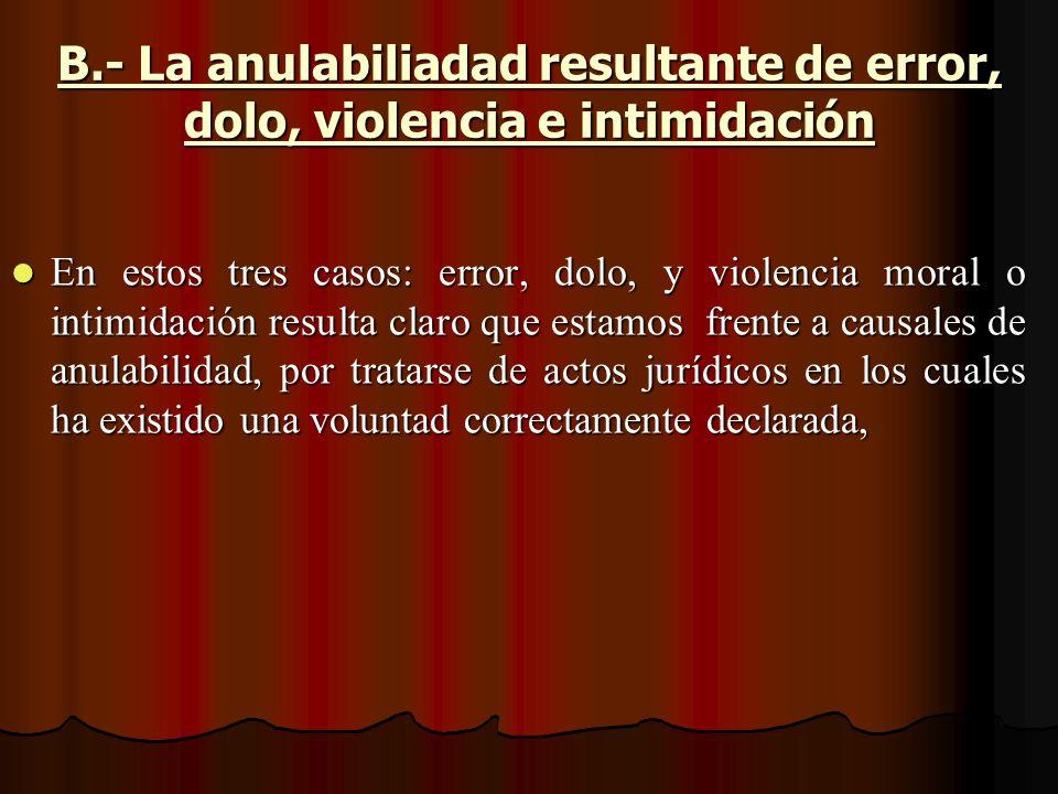 B.- La anulabiliadad resultante de error, dolo, violencia e intimidación En estos tres casos: error, dolo, y violencia moral o intimidación resulta cl