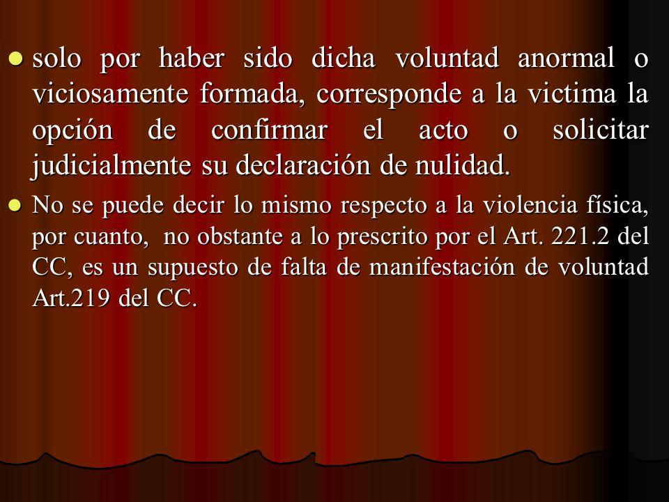 solo por haber sido dicha voluntad anormal o viciosamente formada, corresponde a la victima la opción de confirmar el acto o solicitar judicialmente s