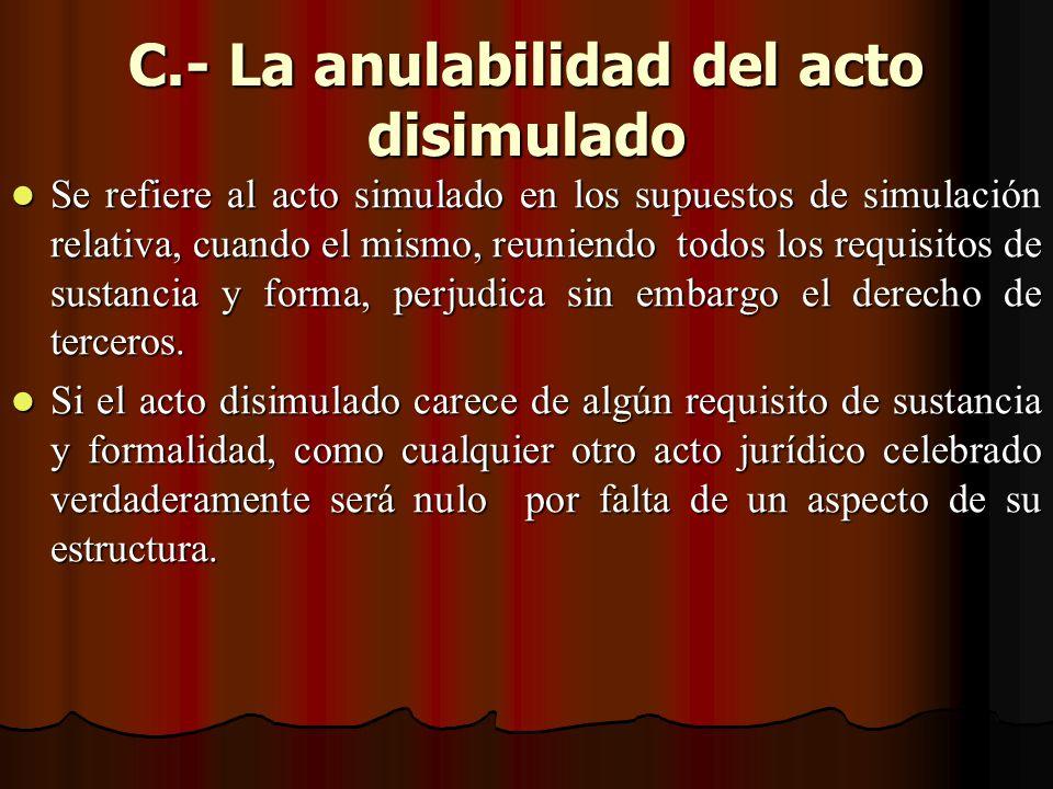 C.- La anulabilidad del acto disimulado Se refiere al acto simulado en los supuestos de simulación relativa, cuando el mismo, reuniendo todos los requ
