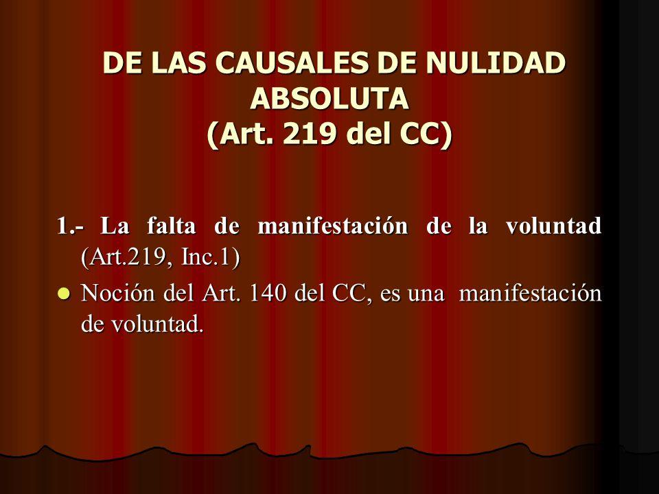 DE LAS CAUSALES DE NULIDAD ABSOLUTA (Art. 219 del CC) DE LAS CAUSALES DE NULIDAD ABSOLUTA (Art. 219 del CC) 1.- La falta de manifestación de la volunt
