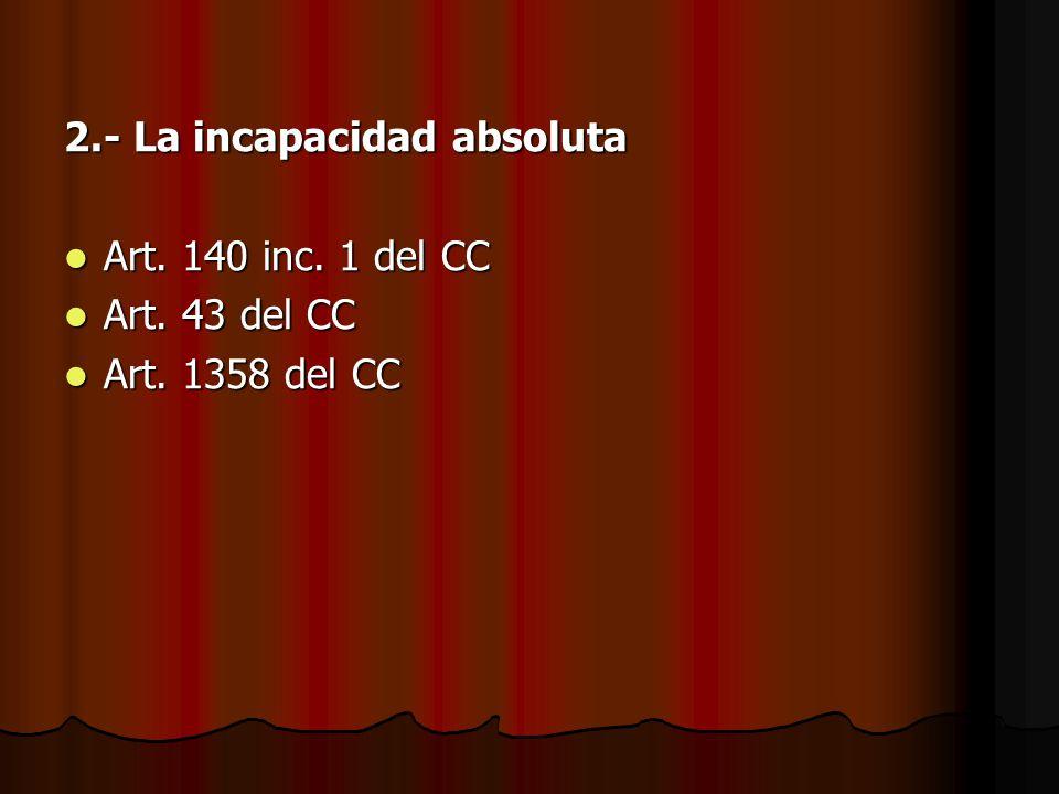 2.- La incapacidad absoluta Art. 140 inc. 1 del CC Art. 140 inc. 1 del CC Art. 43 del CC Art. 43 del CC Art. 1358 del CC Art. 1358 del CC