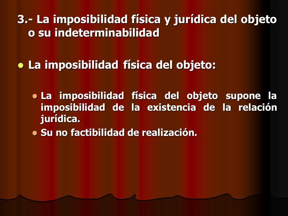 3.- La imposibilidad física y jurídica del objeto o su indeterminabilidad La imposibilidad física del objeto: La imposibilidad física del objeto: La i