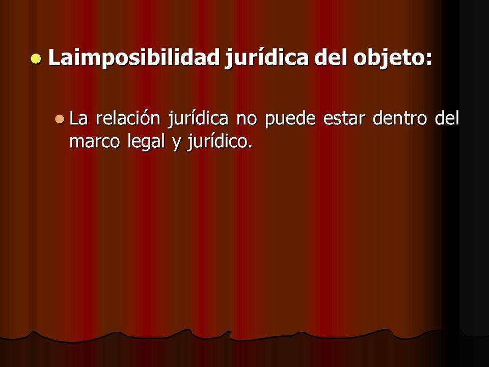 Laimposibilidad jurídica del objeto: Laimposibilidad jurídica del objeto: La relación jurídica no puede estar dentro del marco legal y jurídico. La re