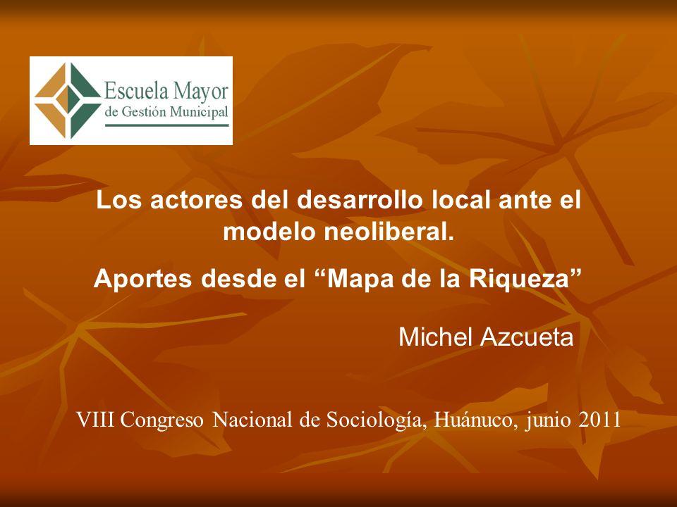 Los actores del desarrollo local ante el modelo neoliberal. Aportes desde el Mapa de la Riqueza Michel Azcueta VIII Congreso Nacional de Sociología, H