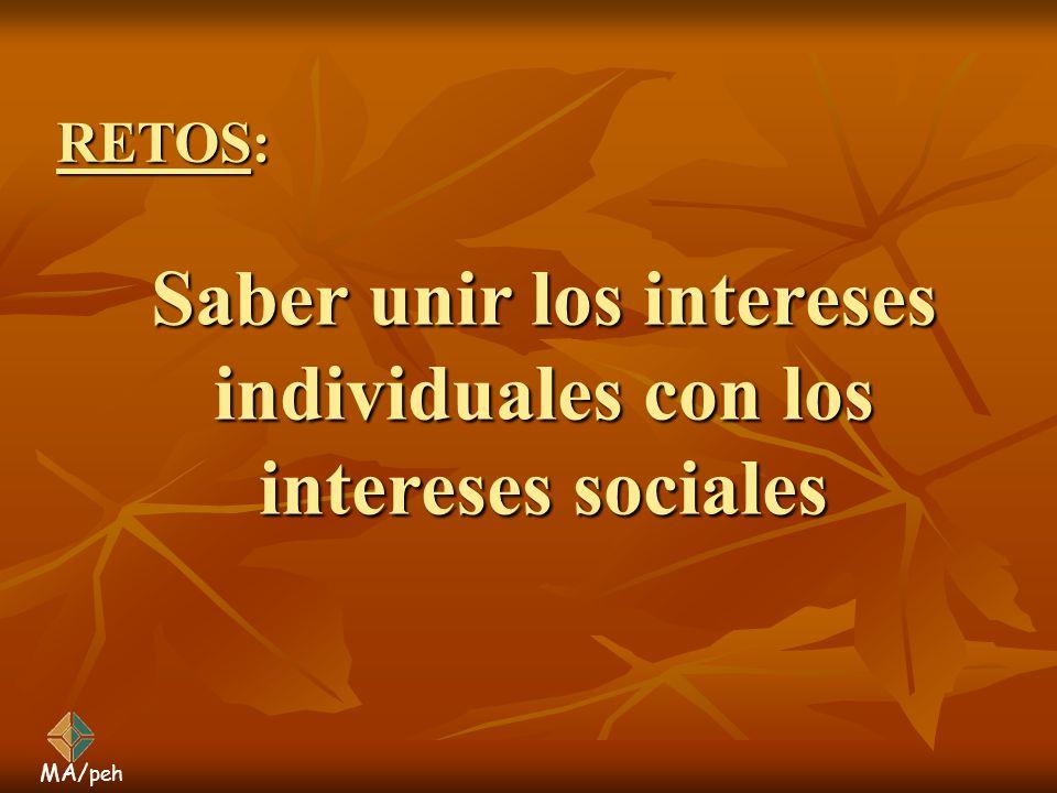 Saber unir los intereses individuales con los intereses sociales MA/ peh RETOS: