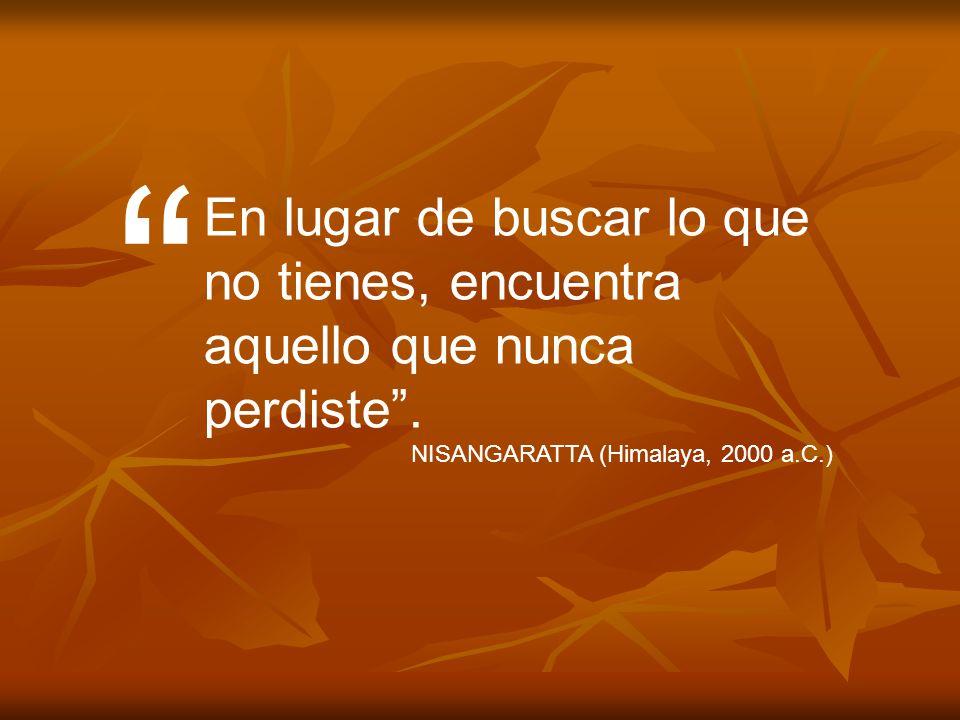 En lugar de buscar lo que no tienes, encuentra aquello que nunca perdiste. NISANGARATTA (Himalaya, 2000 a.C.)